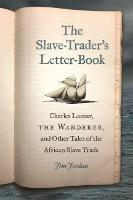 The Slave-Trader's Letter-Book Charles Lamar, the Wanderer, and Other Tales of the African Slave Trade by Jim Jordan