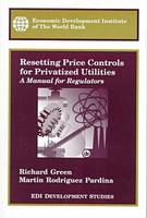 Resetting Price Controls for Privatized Utilities A Manual for Regulators by Martin Rodrigue Pardina, Richard Green