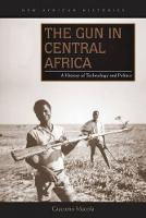 The Gun in Central Africa A History of Technology and Politics by Giacomo Macola