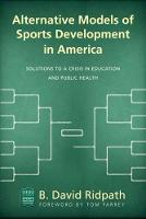 Alternative Models of Sports Development in America Solutions to a Crisis in Education and Public Health by B. David Ridpath, Tom Farrey