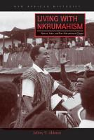 Living with Nkrumahism Nation, State, and Pan-Africanism in Ghana by Jeffrey S. Ahlman