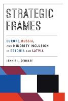 Strategic Frames Europe, Russia, and Minority Inclusion in Estonia and Latvia by Jennie L. Schulze