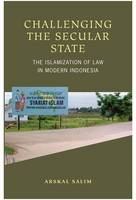 Challenging the Secular State The Islamization of Law in Modern Indonesia by Arskal Salim