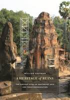 A Heritage of Ruins The Ancient Sites of Southeast Asia and Their Conservation by William Chapman