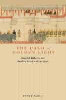 The Halo of Golden Light Imperial Authority and Buddhist Ritual in Heian Japan by Asuka Sango