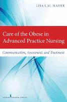 Care of the Obese in Advanced Practice Nursing Communication, Assessment, and Treatment by Lisa L. M. Maher
