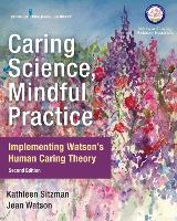 Caring Science, Mindful Practice Implementing Watson's Human Caring Theory by Kathleen Sitzman, Jean Watson