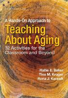 A Hands-on Approach to Teaching about Aging 32 Activities for the Classroom and Beyond by Hallie Baker