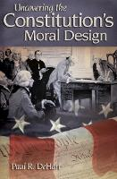 Uncovering the Constitution's Moral Design by Paul R. DeHart