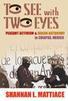 To See with Two Eyes Peasant Activism and Indian Autonomy in Chiapas, Mexico by Shannan L. Mattiace