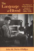 Language of Blood The Making of Spanish-American Identity in New Mexico, 1880s-1930s by John M. Nieto-Phillips