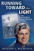 Running Toward the Light The George Mendoza Story by William J. Buchanan