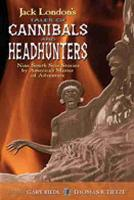 Jack London's Tales of Cannibals and Headhunters Nine South Seas Stories by America's Master of Adventure by Gary Riedl