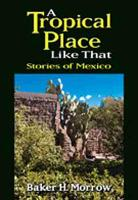 A Tropical Place Like That Stories of Mexico by Baker H. Morrow