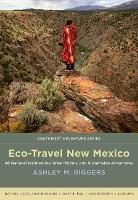 Eco-Travel New Mexico 86 Natural Destinations, Green Hotels, and Sustainable Adventures by Ashley M. Biggers