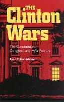 The Clinton Wars The Constitution, Congress and War Powers by Ryan C. Hendrickson