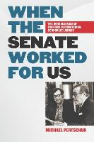 When the Senate Worked for Us The Invisible Role of Staffers in Countering Corporate Lobbies by Michael Pertschuk