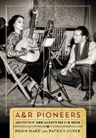 A&R Pioneers Architects of American Roots Music on Record by Brian Ward, Patrick Huber