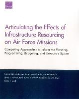 Articulating the Effects of Infrastructure Resourcing on Air Force Missions Competing Approaches to Inform the Planning, Programming, Budgeting, and Execution System by Patrick Mills