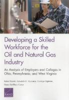Developing a Skilled Workforce for the Oil and Natural Gas Industry An Analysis of Employers and Colleges in Ohio, Pennsylvania, and West Virginia by Robert Bozick, Gabriella C Gonzalez, Cordaye Ogletree, Diana Gehlhaus Carew
