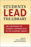 Students Lead the Library The Importance of Student Contributions to the Academic Library by Sara Arnold-Garza