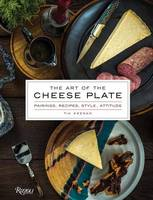 The Art of the Cheese Plate Pairings, Recipes, Attitude by Tia Keenan