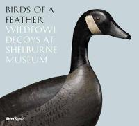 Birds of a Feather Wildfowl Decoys at Shelburne Museum by Thomas Denenberg, Kory W. Rogers