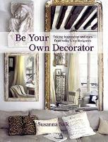 Be Your Own Decorator Taking Inspiration and Cues from Today's Top Designers by Susanna Salk