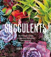 Succulents The Ultimate Guide to Choosing, Designing, and Growing 200 Easy Care Plants by Robin Stockwell