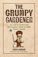 The Grumpy Gardener An A to Z Guide from the South's Most Irritable Green Thumb by Steve Bender