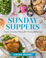Sunday Suppers Simple, Delicious Menus for Family Gatherings by Cynthia Stevens Graubart