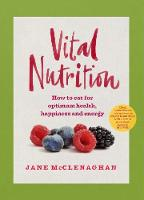Vital Nutrition How to eat for optimum health, happiness and energy by Jane McClenaghan