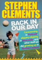 Back in our Day Caravanning in Portrush, slippery-dipping in Newcastle, fine dining at Wimpy and other stuff we did growing up in Northern Ireland by Stephen Clements