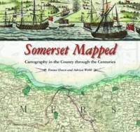 Somerset Mapped Cartography in the County Through the Centuries by Adrian Webb