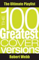 The 100 Greatest Cover Versions The Ultimate Playlist by Robert Webb