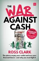 The War Against Cash The plot to empty your wallet and own your financial future - and why you must fight it by Ross Clark