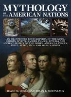 Mythology of the American Nations An Illustrated Encyclopedia of the Gods, Heroes, Spirits and Sacred Places, Rituals and Ancient Beliefs of the North American Indian, Inuit, Aztec, Inca and Maya Nati by Brian Molyneaux, David Lewis Jones
