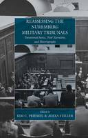 Reassessing the Nuremberg Military Tribunals Transtional Justice, Trial Narratives, and Historiography by Kim C. Priemel