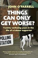 Things Can Only Get Worse? Twenty confusing years in the life of a Labour supporter by John O'Farrell