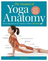 The Manual of Yoga Anatomy Step-by-step guidance and anatomical analysis of 30 asanas by Sally Parkes