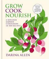 Grow, Cook, Nourish A Kitchen Garden Companion in 500 Recipes by Darina Allen