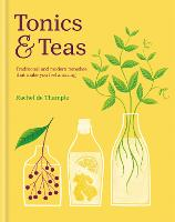 Tonics & Teas Traditional and modern remedies that make you feel amazing by Rachel De Thample