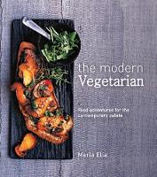 The Modern Vegetarian Food adventures for the contemporary palate by Maria Elia