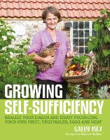 Growing Self-Sufficiency How to enjoy the satisfaction and fulfilment of producing your own fruit, vegetables, eggs and meat by Sally Nex