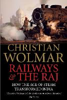 Railways and The Raj How the Age of Steam Transformed India by Christian Wolmar