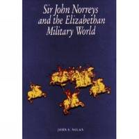 Sir John Norreys and the Elizabethan Military World by John S. Nolan