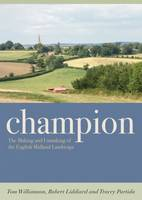Champion The Making and Unmaking of the English Midland Landscape by Tom Williamson, Robert Liddiard, Tracey Partida