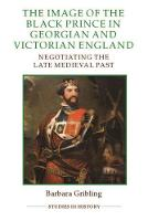 The Image of Edward the Black Prince in Georgian and Victorian England Negotiating the Late Medieval Past by Barbara Gribling