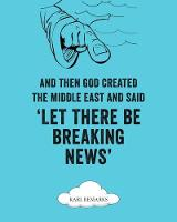 And Then God Created The Middle East And Said 'Let There Be Breaking News' by Karl reMarks