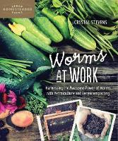 Worms at Work Harnessing the Awesome Power of Worms with Vermiculture and Vermicomposting by Crystal Stevens